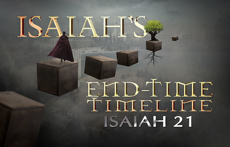 Isaiah's End-time Timeline Chapter 21
