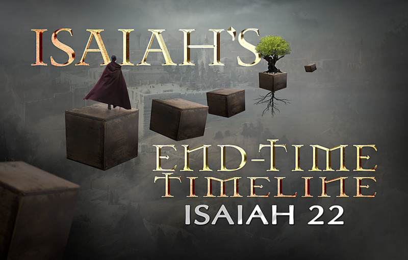 Isaiah's End-time Timeline Chapter 22